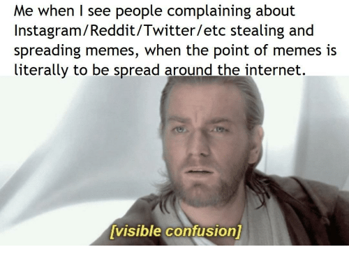 Instagram, Internet, and Memes: Me when I see people complaining about  Instagram/Reddit/Twitter/etc stealing and  spreading memes, when the point of memes i:s  literally to be spread around the internet.  visible confusion
