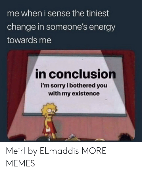 Dank, Energy, and Memes: me when i sense the tiniest  change in someone's energy  towards me  in conclusion  i'm sorry i bothered you  with my existence Meirl by ELmaddis MORE MEMES