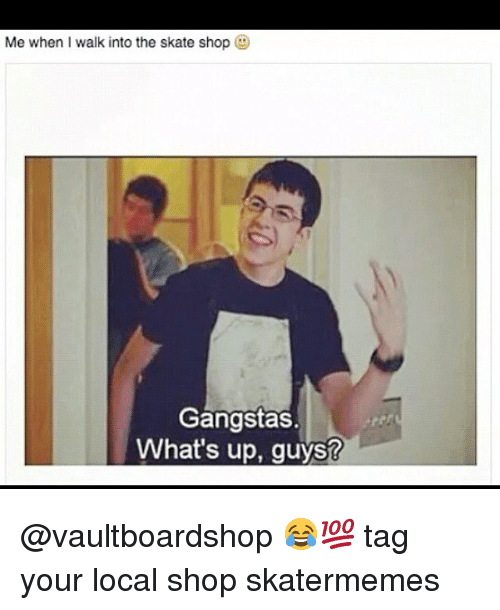 Skate, Local, and Shop: Me when I walk into the skate shop  Gangstas.  What's up, guys? @vaultboardshop 😂💯 tag your local shop skatermemes