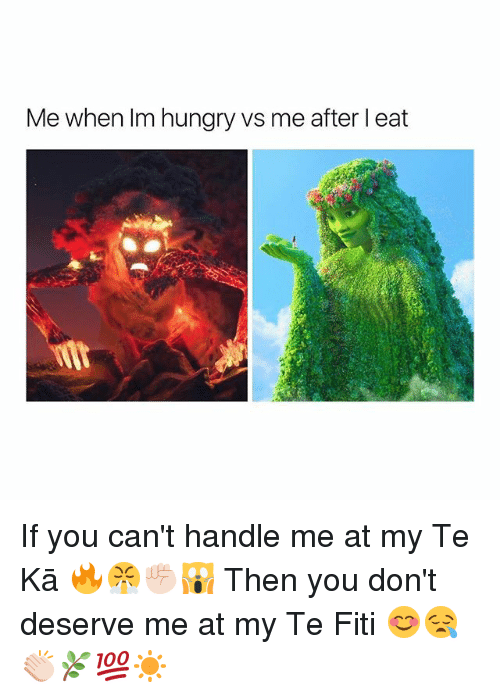 Hungry, Girl Memes, and You: Me when Im hungry vs me after l eat If you can't handle me at my Te Kā 🔥😤✊🏻🙀 Then you don't deserve me at my Te Fiti 😊😪👏🏻🌿💯☀️