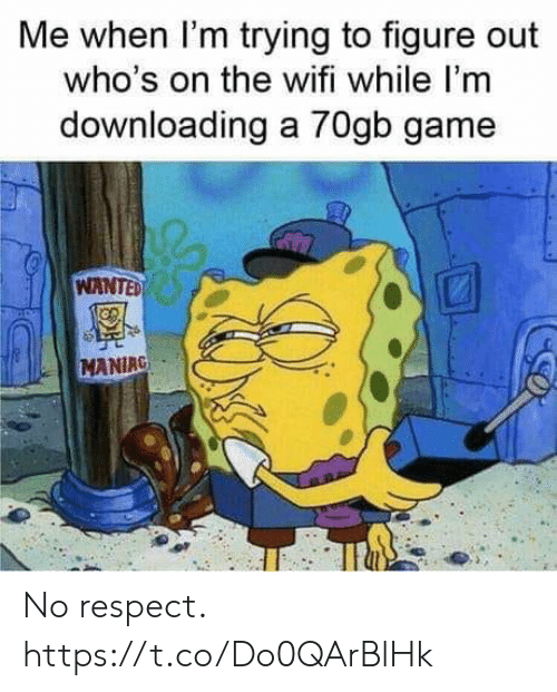 Respect, Video Games, and Game: Me when I'm trying to figure out  who's on the wifi while I'm  downloading a 70gb game  WANTED  MANIRG No respect. https://t.co/Do0QArBlHk