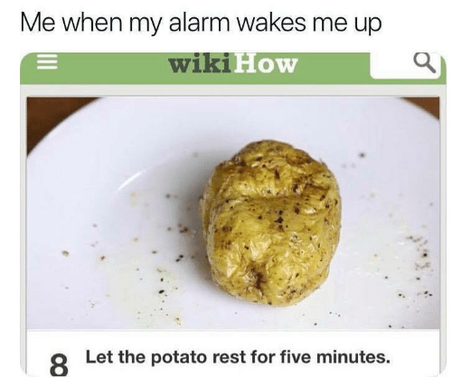 Alarm, Potato, and Wiki: Me when my alarm wakes me up  wiki How  8  Let the potato rest for five minutes.
