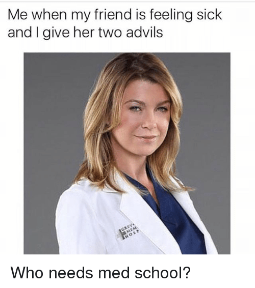 Feeling Sick: Me when my friend is feeling sick  and I give her two advils Who needs med school?