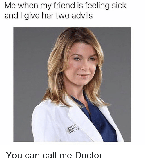 Doctor, Sick, and Hood: Me when my friend is feeling sick  and I give her two advils You can call me Doctor