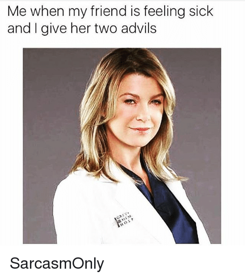 Funny, Memes, and Sick: Me when my friend is feeling sick  and I give her two advils SarcasmOnly