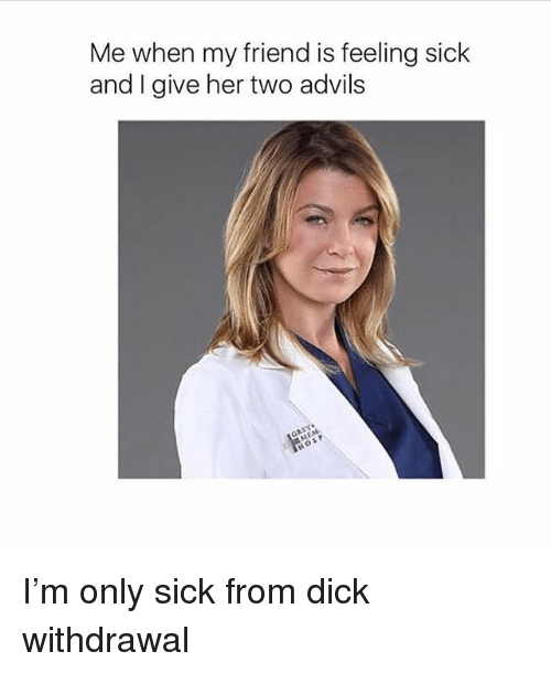 Feeling Sick: Me when my friend is feeling sick  and I give her two advils I'm only sick from dick withdrawal