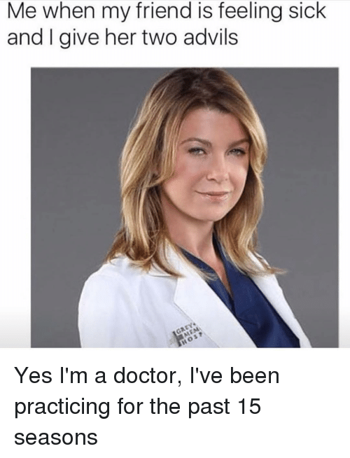 Feeling Sick: Me when my friend is feeling sick  and I give her two advils Yes I'm a doctor, I've been practicing for the past 15 seasons