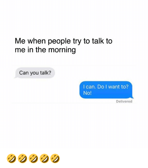 Dank, 🤖, and Wanted: Me when people try to talk to  me in the morning  Can you talk?  I can. Do I want to?  No!  Delivered 🤣🤣🤣🤣🤣