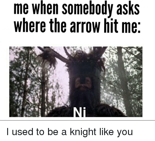 I Used To Be A: me when somebody asks  where the arrow hit me I used to be a knight like you
