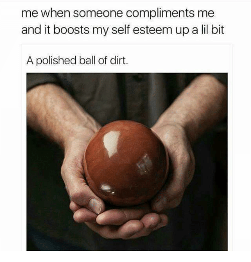 Dirt, Ball, and Self Esteem: me when someone compliments me  and it boosts my self esteem up a lil bit  A polished ball of dirt.