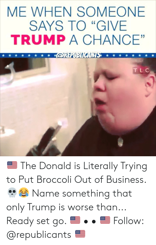 "Memes, Business, and Trump: ME WHEN SOMEONE  SAYS TO ""GIVE  TRUMP A CHANCE""  91  TLC 🇺🇸 The Donald is Literally Trying to Put Broccoli Out of Business. 💀😂 Name something that only Trump is worse than... Ready set go. 🇺🇸 • • 🇺🇸 Follow: @republicants 🇺🇸"