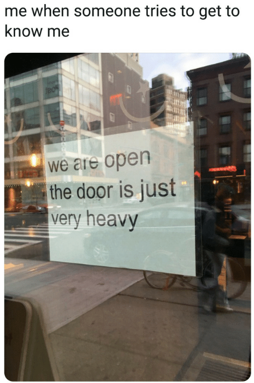 Open The Door: me when someone tries to get to  know me  we are open  the door is just  very heavy
