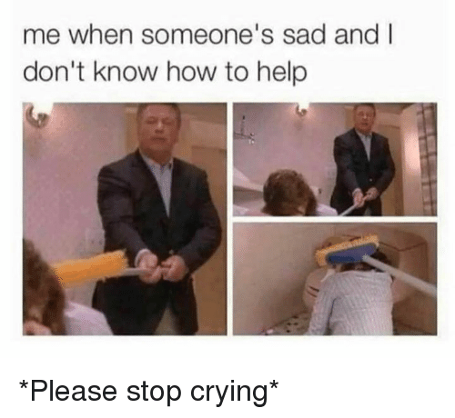 Crying, Dank, and Help: me when someone's sad and I  don't know how to help *Please stop crying*
