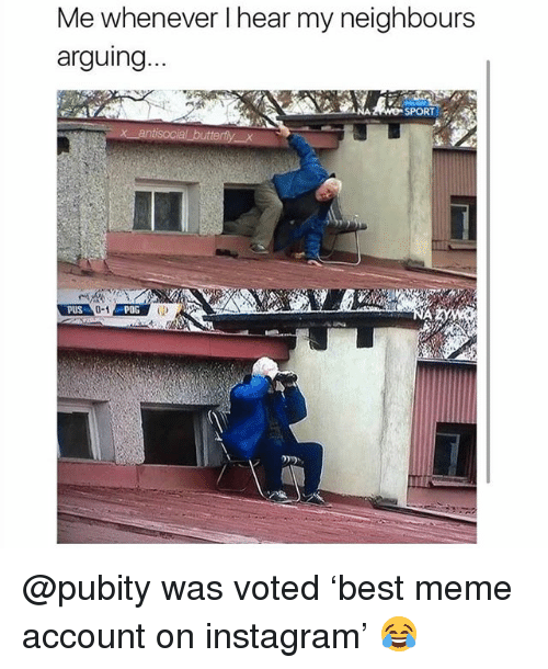 Instagram, Meme, and Memes: Me whenever I hear my neighbours  arquina  SPORT  PUS  POG @pubity was voted 'best meme account on instagram' 😂