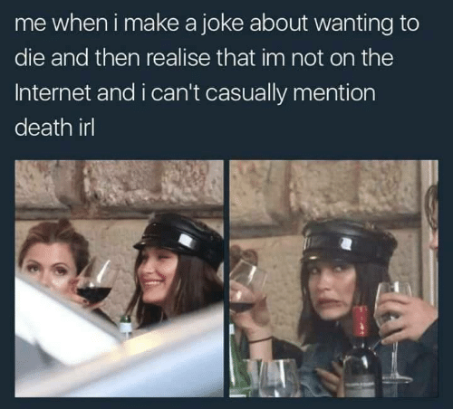 Internet, Death, and Irl: me wheni make a joke about wanting to  die and then realise that im not on the  Internet and i can't casually mention  death irl