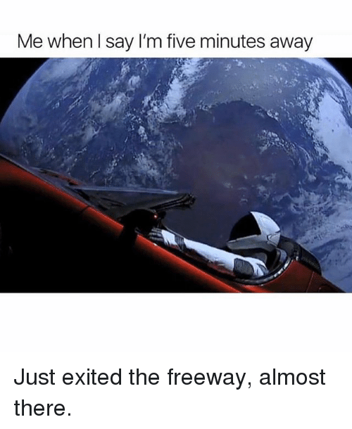 Memes, 🤖, and Freeway: Me whenl say I'm five minutes away Just exited the freeway, almost there.