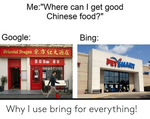 "Chinese: Me:""Where can I get good  Chinese food?""  Bing:  Google:  Oriental Dragon 東方红大酒店  PASMARY Why I use bring for everything!"
