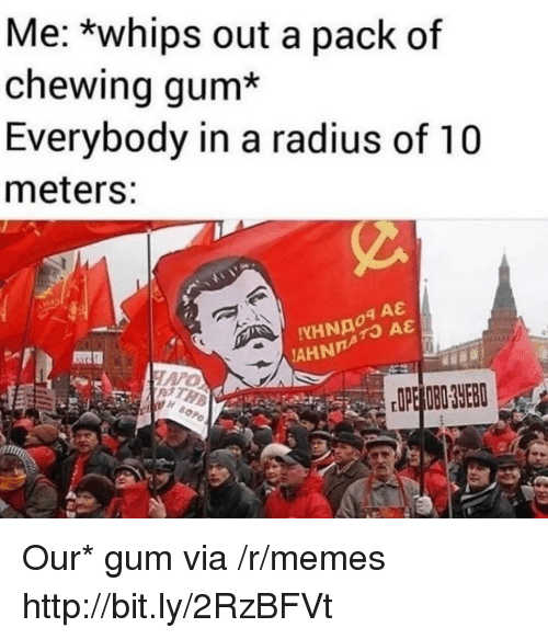 Memes, Http, and Via: Me: *whips out a pack of  chewing gum*  Everybody in a radius of 10  meters:  HARO Our* gum via /r/memes http://bit.ly/2RzBFVt