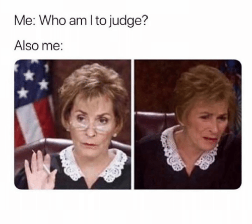 Judge, Who, and Also Me: Me: Who amlto judge?  Also me: