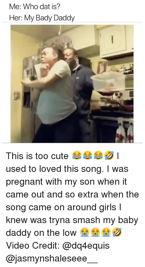 Baby Daddy, Cute, and Girls: Me: Who dat is?  Her: My Bady Daddy This is too cute 😂😂😂🤣 I used to loved this song. I was pregnant with my son when it came out and so extra when the song came on around girls I knew was tryna smash my baby daddy on the low 😭😭😭🤣 Video Credit: @dq4equis @jasmynshaleseee__