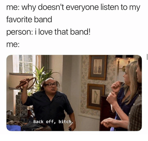 Favorite Band: me: why doesn't everyone listen to my  favorite band  person: i love that band!  me:  Back off, bitch.
