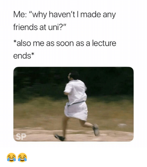 "Friends, Soon..., and Uni: Me: ""why haven't I made any  friends at uni?""  *also me as soon as a lecture  ends*  SP 😂😂"