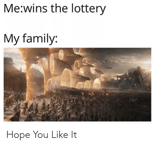 Family, Lottery, and Hope: Me:wins the lottery  My family: Hope You Like It