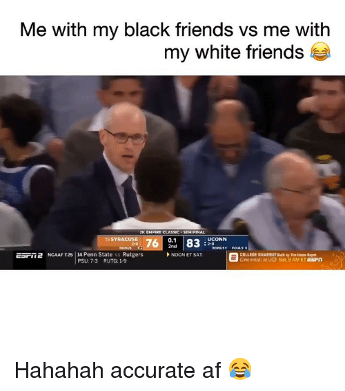 Af, College, and Empire: Me with my black friends vs me with  my white friends t  2K EMPIRE CLASSIC . SEMIFINAL  0.1  2nd  5 SYRACUSE  UCONN  : 2-0  BONUS P  ESril 2 NCAAF T25   14 Penn State vs Rutgers  SONUS+ FOULS:8  NOON ET SAT  COLLEGE GAMEDAY Built by The Home Depot  Cincinnati at UCF Sat. 9AM ET ESFO  PSU: 7-3  RUTG: 1-9 Hahahah accurate af 😂