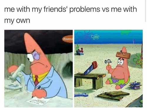 Friends, Relationships, and Own: me with my friends' problems vs me with  my own