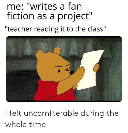 """Teacher, Time, and Dank Memes: me: """"writes a fan  fiction as a project""""  """"teacher reading it to the class"""" I felt uncomfterable during the whole time"""
