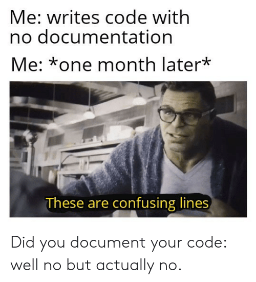 No But: Me: writes code with  no documentation  Me: *one month later*  These are confusing lines Did you document your code: well no but actually no.