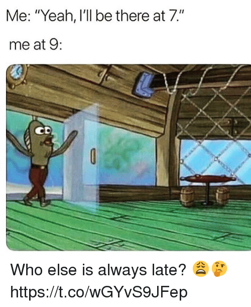 """Yeah, Who, and Always: Me: """"Yeah, I'll be there at 7.""""  me at 9: Who else is always late? 😩🤔 https://t.co/wGYvS9JFep"""