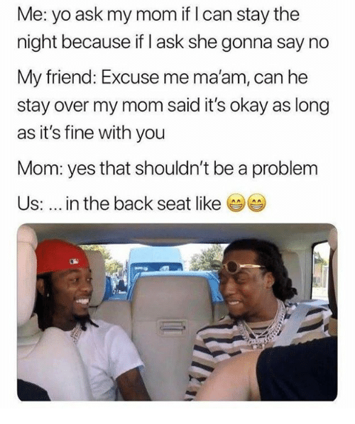 Yo, Okay, and Mom: Me: yo ask my mom if I can stay the  night because if I ask she gonna say no  My friend: Excuse me ma'am, can he  stay over my mom said it's okay as long  as it's fine with you  Mom: yes that shouldn't be a problem  Us: in the back seat like