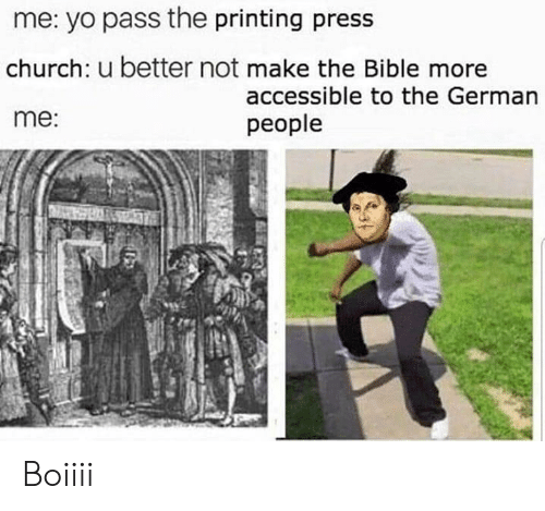 Church, Memes, and Yo: me: yo pass the printing press  church: u better not make the Bible more  me:  accessible to the German  people Boiiii