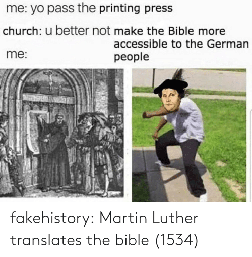 Church, Martin, and Target: me: yo pass the printing press  church: u better not make the Bible more  me:  accessible to the German  people fakehistory: Martin Luther translates the bible (1534)