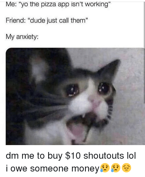 "Dude, Lol, and Memes: Me: ""yo the pizza app isn't working""  Friend: ""dude just call them""  My anxiety:  1 dm me to buy $10 shoutouts lol i owe someone money😥😥😔"