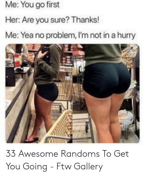 Ftw, Awesome, and Her: Me: You go first  Her: Are you sure? Thanks!  Me: Yea no problem, I'm not in a hurry 33 Awesome Randoms To Get You Going - Ftw Gallery