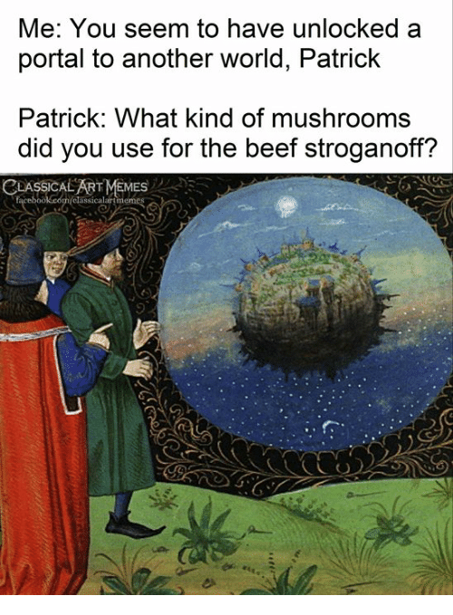 Beef, Portal, and World: Me: You seem to have unlocked a  portal to another world, Patrick  Patrick: What kind of mushrooms  did you use for the beef stroganoff?  CLASSICAL ARTMEMES  alart
