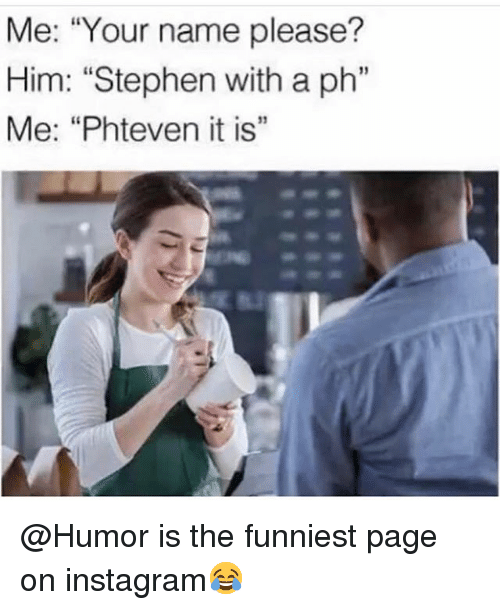 """Instagram, Memes, and Stephen: Me: """"Your name please?  Him: """"Stephen with a ph""""  Me: """"Phteven it is""""  เเ  13 @Humor is the funniest page on instagram😂"""