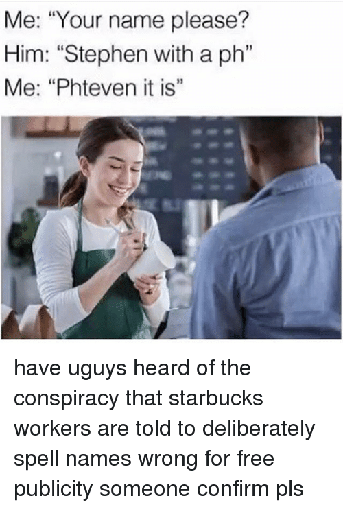 """Memes, Starbucks, and Stephen: Me: """"Your name please?  Him: """"Stephen with a ph""""  Me: """"Phteven it is"""" have uguys heard of the conspiracy that starbucks workers are told to deliberately spell names wrong for free publicity someone confirm pls"""