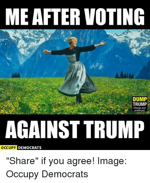 """Memes, Image, and Images: MEAFTER VOTING  DUMP  TRUMP  e Change your  AGAINST TRUMP  OCCUPY DEMOCRATS """"Share"""" if you agree!  Image: Occupy Democrats"""