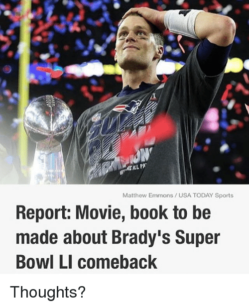 Super Bowl Li: MEAL PA  Matthew Emmons USA TODAY Sports  Report: Movie, book to be  made about Brady's Super  Bowl LI comeback Thoughts?