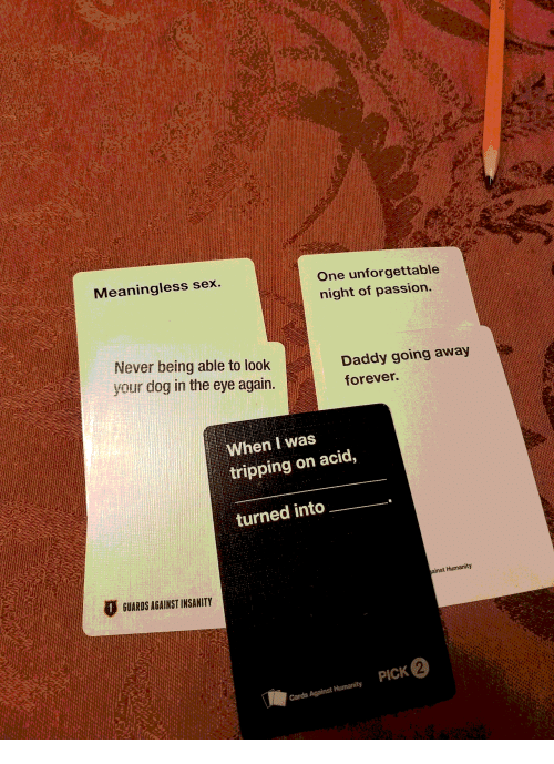 Sex, Forever, and Humanity: Meaningless sex.  One unforgettable  night of passion.  Never being able to look  your dog in the eye again.  Daddy going away  forever.  When I was  tripping on acid,  turned into  GUARDS AGAINST INSANITY  ainst Humanity  PICK 2  Cards Against