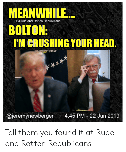 Head, Memes, and Rude: MEANWHILE  FB/Rude and Rotten Republicans  BOLTON:  I'M CRUSHING YOUR HEAD.  @jeremynewberger  4:45 PM 22 Jun 2019 Tell them you found it at Rude and Rotten Republicans
