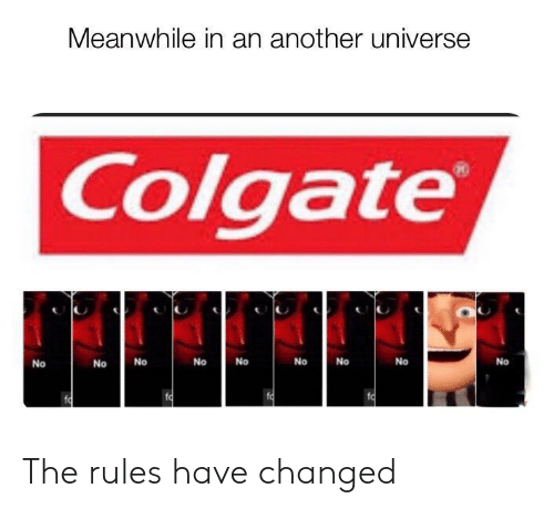 Another, Colgate, and Universe: Meanwhile in an another universe  Colgate  No  No  No  No  No  No  No  No  No  fo  fo The rules have changed