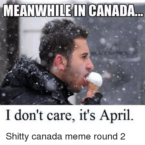 Canada Meme: MEANWHILE IN CANADA  I don't care, it's April