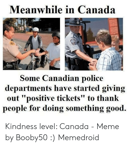 "Canada Meme: Meanwhile in Canada  Some Canadian police  departments have started giving  out ""positive tickets"" to thank  people for doing something good. Kindness level: Canada - Meme by Booby50 :) Memedroid"