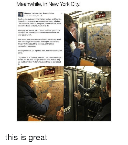 "Trump America: Meanwhile, in New York City.  3 hrs New York, NY  Igot on the subway in Manhattan tonight and found a  Swastika on every advertisement and every window.  The train was silent as everyone stared at each other,  uncomfortable and unsure what to do.  One guy got up and said, ""Hand sanitizer gets rid of  Sharpie. We need alcohol"" He found some tissues  and got to work.  I've never seen so many people simultaneously reach  into their bags and pockets looking for tissues and  Purel. Within about two minutes, all the Nazi  symbolism was gone.  Nazi symbolism. On a public train. In New York City. In  2017  ""I guess this is Trump's America,"" said one passenger.  No sir, it's not. Not tonight and not ever. Not as long  as stubborn New Yorkers have anything to say about  the oven this is great"