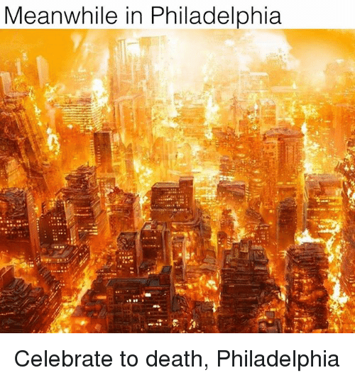Memes, Death, and Philadelphia: Meanwhile in Philadelphia  ie Celebrate to death, Philadelphia