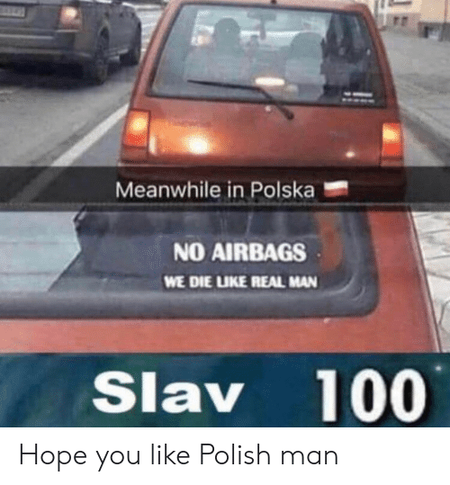 Slav, Hope, and Man: Meanwhile in Polska  NO AIRBAGS  WE DIE LIKE REAL MAN  Slav 100 Hope you like Polish man